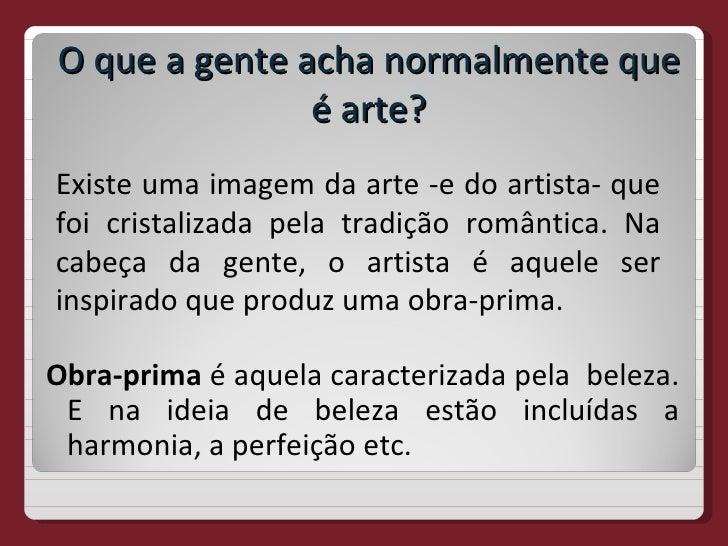 O que a gente acha normalmente que               é arte?Existe uma imagem da arte -e do artista- quefoi cristalizada pela ...