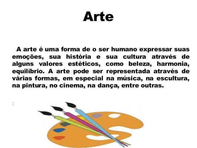 Arte A arte éuma forma de o ser humano expressar suas emoções, sua história e sua cultura através de alguns valores estét...
