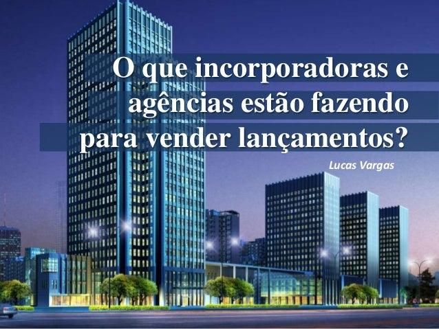 O que incorporadoras eagências estão fazendopara vender lançamentos?Lucas Vargas