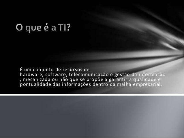 É um conjunto de recursos dehardware, software, telecomunicação e gestão da informação, mecanizada ou não que se propõe a ...