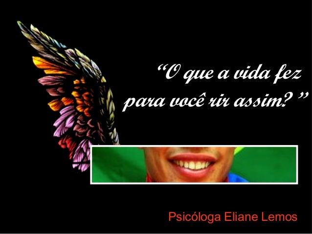 """Psicóloga Eliane Lemos """"O que a vida fez para você rir assim? """""""