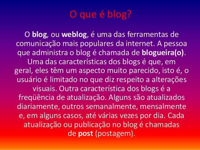 O que é blog?O blog, ou weblog, é uma das ferramentas decomunicação mais populares da internet. A pessoaque administra o b...