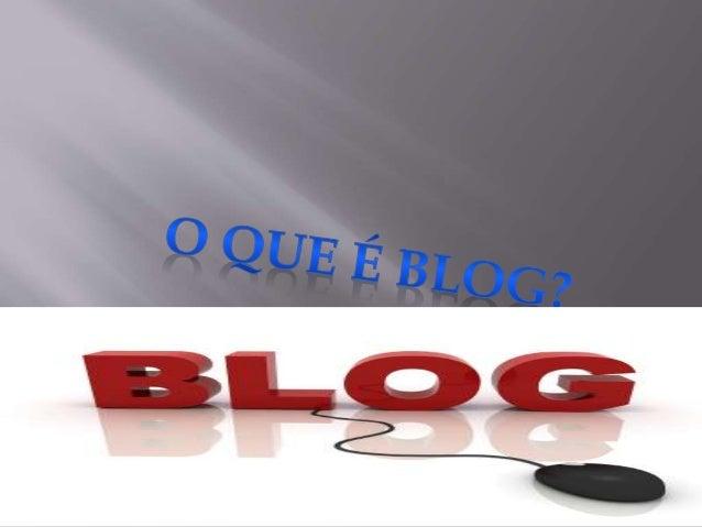 O blog é uma página web  atualizada freqüentemente,  composta por pequenos  parágrafos apresentados de  forma cronológica....