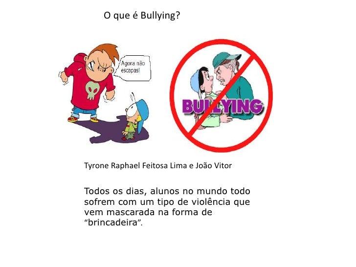 O que é Bullying?<br />TyroneRaphael Feitosa Lima e João Vitor<br />Todos os dias, alunos no mundo todo sofrem com um tipo...