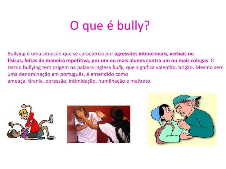 O que é bully?<br />Bullying é uma situação que se caracteriza por agressões intencionais, verbais ou físicas, feitas de m...