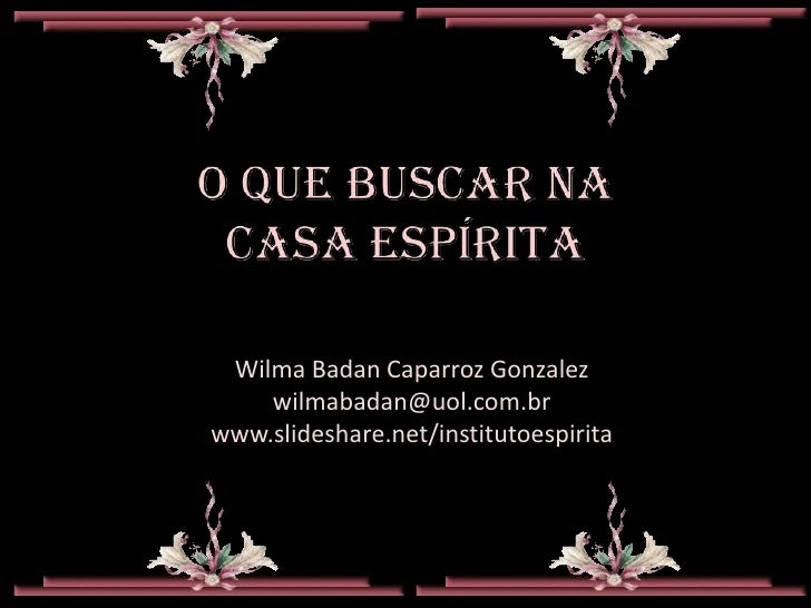 Wilma Badan Caparroz Gonzalez    wilmabadan@uol.com.brwww.slideshare.net/institutoespirita