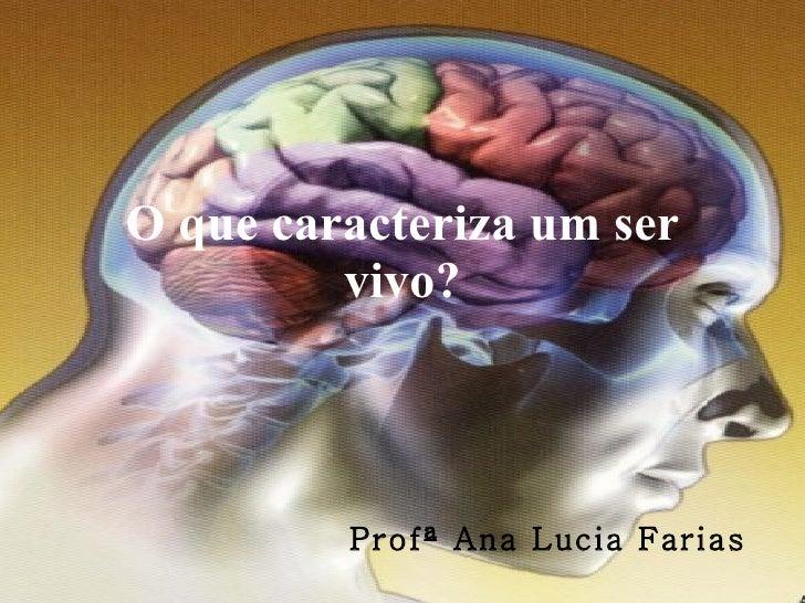 O que caracteriza um ser vivo? Profª Ana Lucia Farias