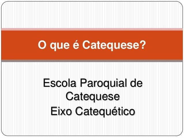 Escola Paroquial de Catequese Eixo Catequético O que é Catequese?