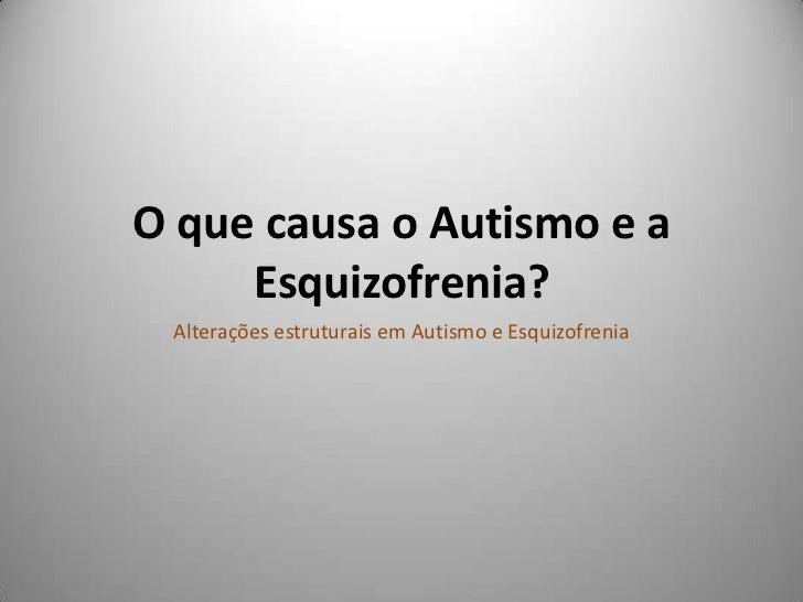 O que causa o Autismo e a Esquizofrenia?<br />Alterações estruturais em Autismo e Esquizofrenia<br />