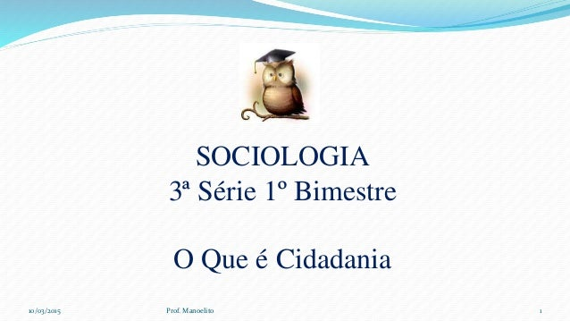 SOCIOLOGIA 3ª Série 1º Bimestre O Que é Cidadania 10/03/2015 Prof. Manoelito 1