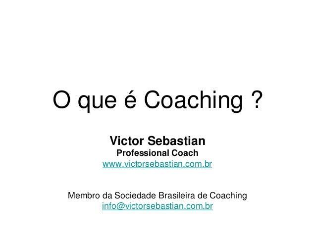 O que é Coaching ? Victor Sebastian Professional Coach www.victorsebastian.com.br Membro da Sociedade Brasileira de Coachi...