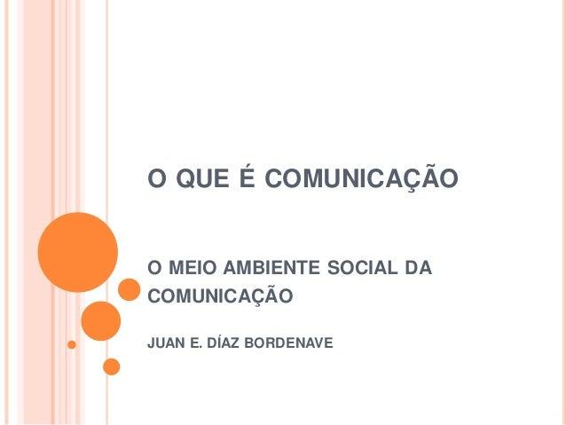 O QUE É COMUNICAÇÃO O MEIO AMBIENTE SOCIAL DA COMUNICAÇÃO JUAN E. DÍAZ BORDENAVE