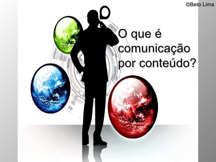 © Beto Lima O que é  comunicação  por conteúdo?