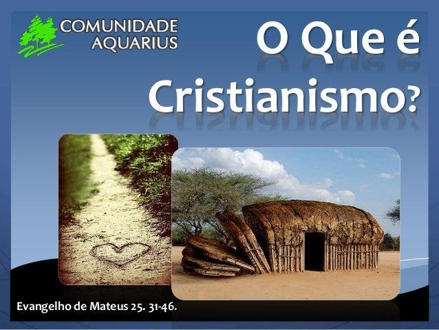 O Que é Cristianismo? Evangelho de Mateus 25. 31-46.