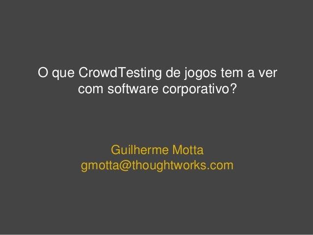 O que CrowdTesting de jogos tem a ver com software corporativo? Guilherme Motta gmotta@thoughtworks.com