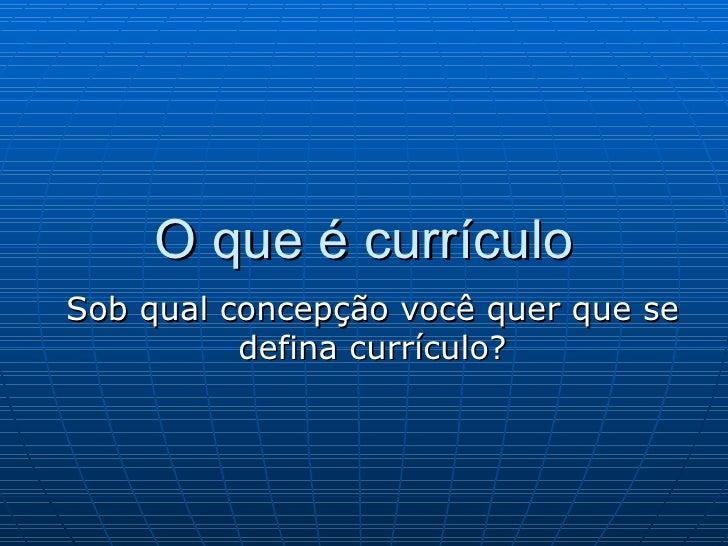 O que é currículo Sob qual concepção você quer que se defina currículo?