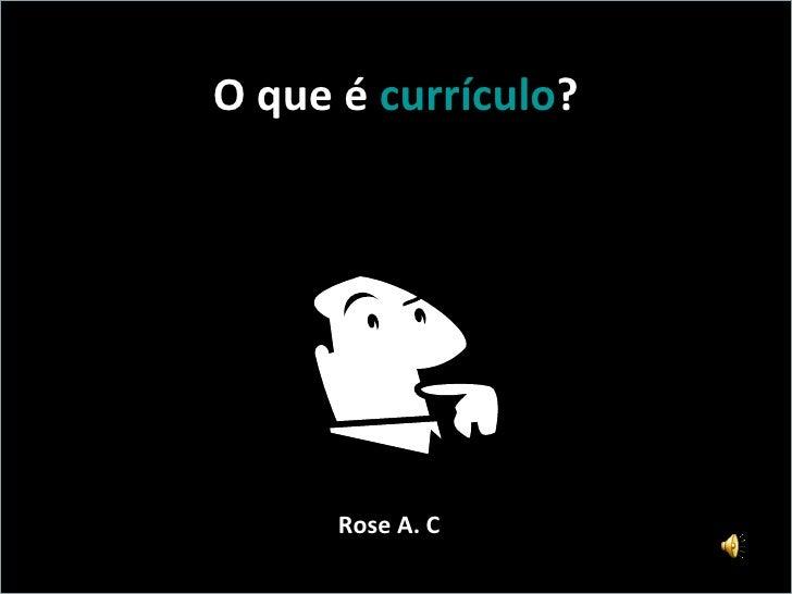 O que é  currículo ? Rose A. C