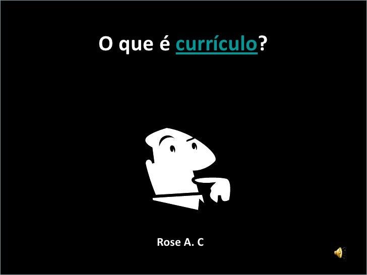 O que é currículo?           Rose A. C