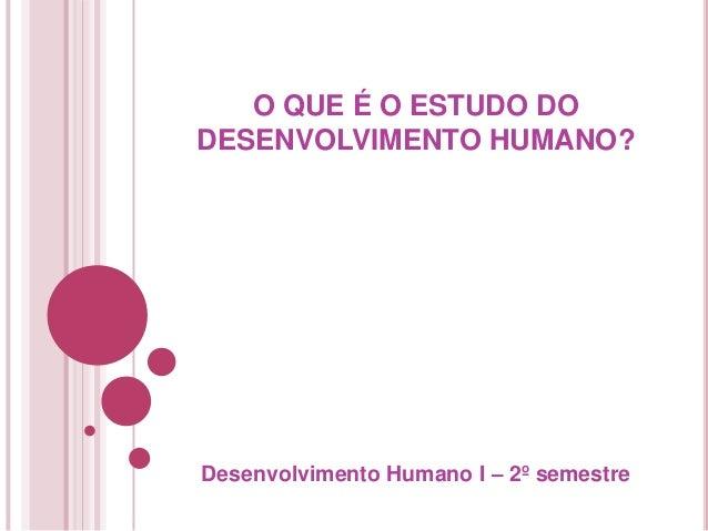 O QUE É O ESTUDO DODESENVOLVIMENTO HUMANO?Desenvolvimento Humano I – 2º semestre