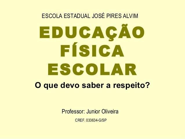 ESCOLA ESTADUAL JOSÉ PIRES ALVIM EDUCAÇÃO   FÍSICA  ESCOLARO que devo saber a respeito?       Professor: Junior Oliveira  ...