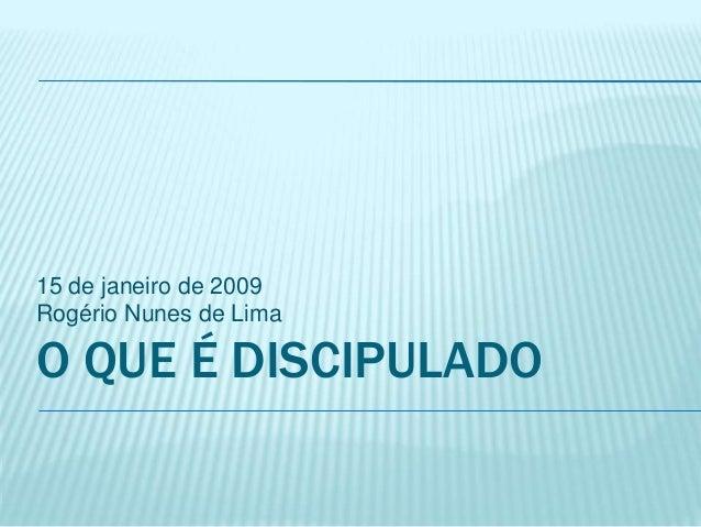 O QUE É DISCIPULADO 15 de janeiro de 2009 Rogério Nunes de Lima