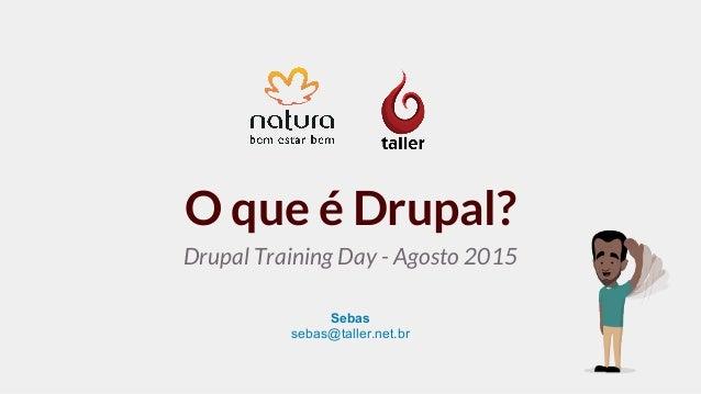 O que é Drupal? Sebas sebas@taller.net.br Drupal Training Day - Agosto 2015