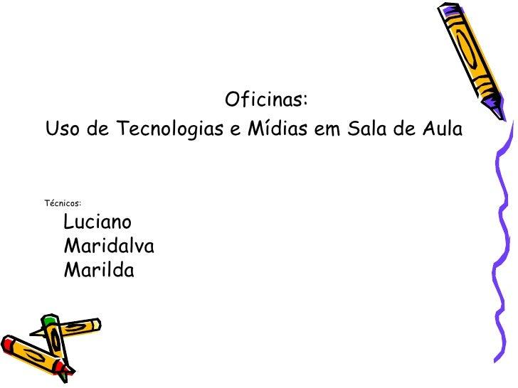 Oficinas: <ul><li>Oficinas: </li></ul><ul><li>Uso de Tecnologias e Mídias em Sala de Aula  </li></ul><ul><li>Técnicos: Luc...