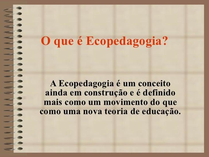 O que é Ecopedagogia? A Ecopedagogia é um conceito ainda em construção e é definido mais como um movimento do que como uma...