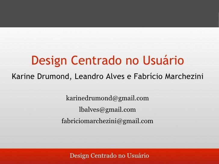 Design Centrado no Usuário Karine Drumond, Leandro Alves e Fabrício Marchezini                karinedrumond@gmail.com     ...