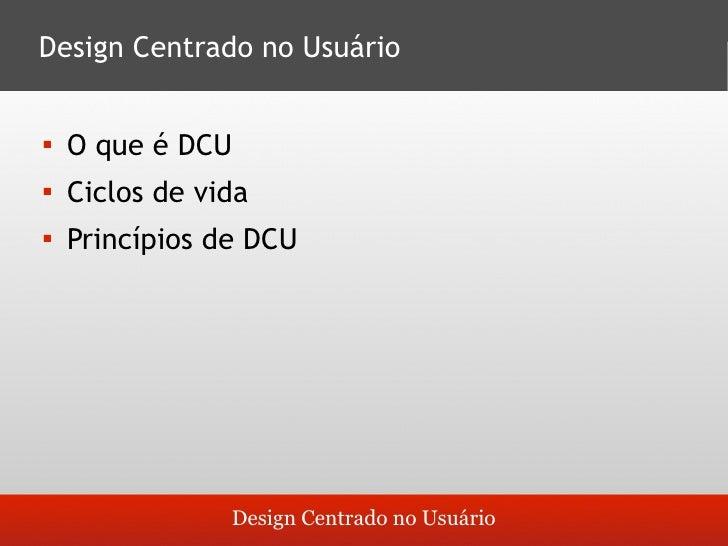 Design Centrado no Usuário       O que é DCU         Ciclos de vida         Princípios de DCU                      Desi...