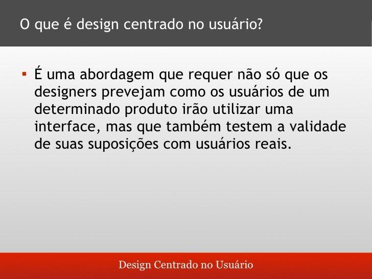 O que é design centrado no usuário?       É uma abordagem que requer não só que os        designers prevejam como os usuá...