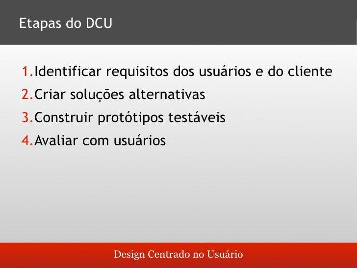 Etapas do DCU   1.Identificar requisitos dos usuários e do cliente 2.Criar soluções alternativas 3.Construir protótipos te...
