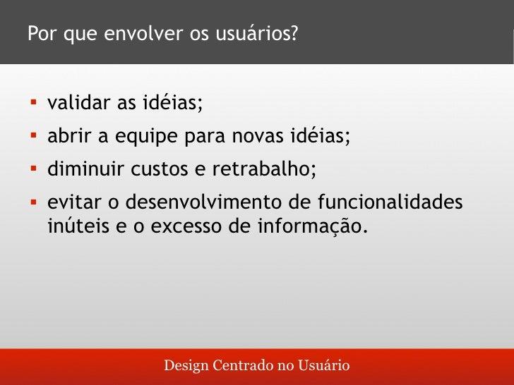 Por que envolver os usuários?       validar as idéias;         abrir a equipe para novas idéias;         diminuir custos...