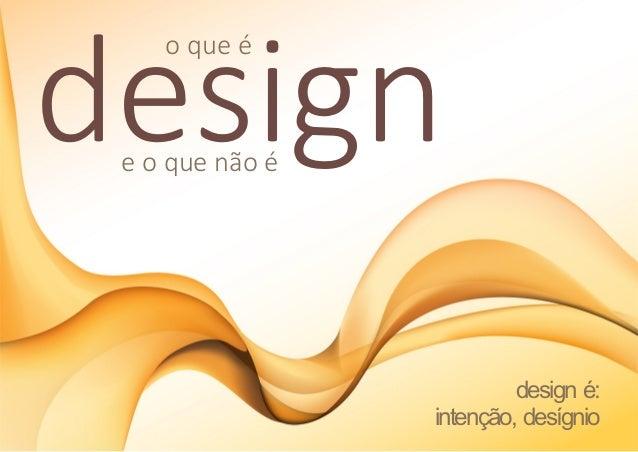 design    o que é e o que não é                          design é:                 intenção, desígnio