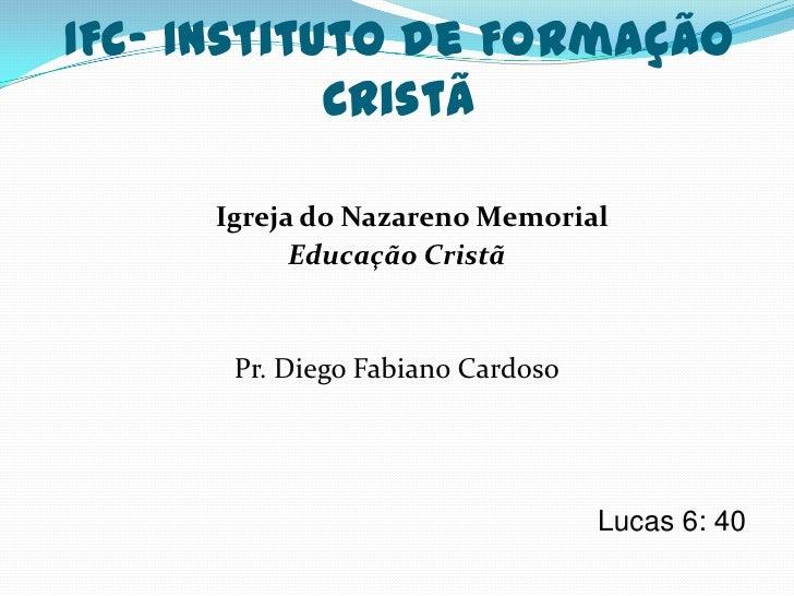 IFC- Instituto de Formação            Cristã     Igreja do Nazareno Memorial           Educação Cristã      Pr. Diego Fabi...