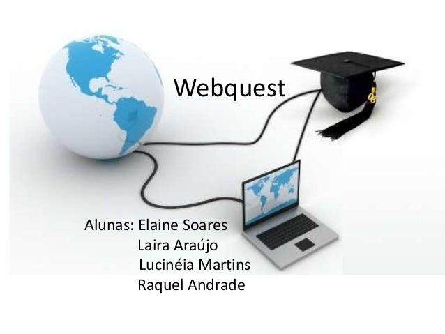 Webquest  Alunas: Elaine Soares Laira Araújo Lucinéia Martins Raquel Andrade