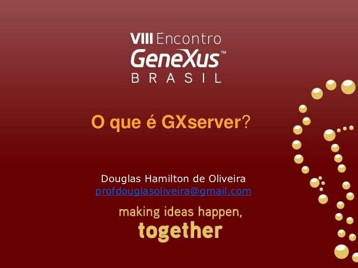 O que é GXserver?<br />Douglas Hamilton de Oliveira<br />profdouglasoliveira@gmail.com<br />