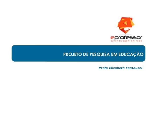 PROJETO DE PESQUISA EM EDUCAÇÃO Profa Elizabeth Fantauzzi