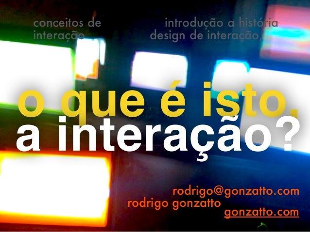 introdução a história  design de interação,  o que é isto,  a interação?  rodrigo@gonzatto.com  rodrigo gonzatto  gonzatto...
