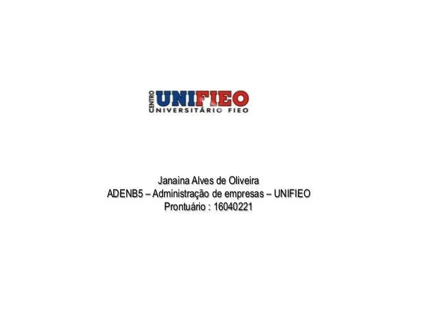 Janaina Alves de OliveiraADENB5 – Administração de empresas – UNIFIEO           Prontuário : 16040221