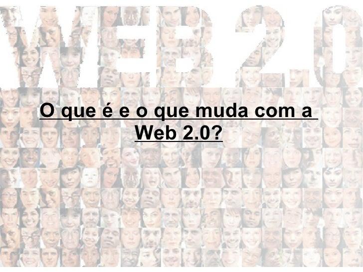 O que é e o que muda com a           Web 2.0?