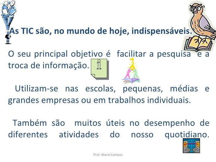 Prof. Maria Campos As TIC são, no mundo de hoje, indispensáveis.  O seu principal objetivo é  facilitar a pesquisa  e a tr...