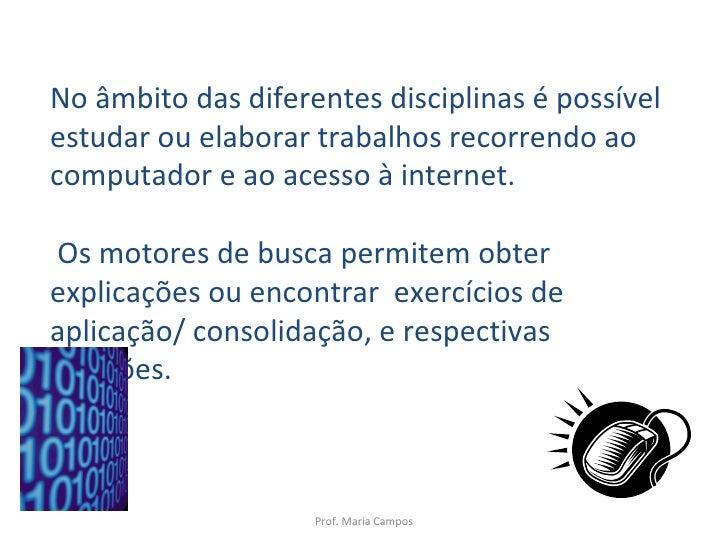Prof. Maria Campos No âmbito das diferentes disciplinas é possível estudar ou elaborar trabalhos recorrendo ao computador ...