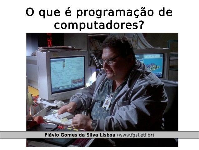 O que é programação de computadores? Flávio Gomes da Silva Lisboa (www.fgsl.eti.br)