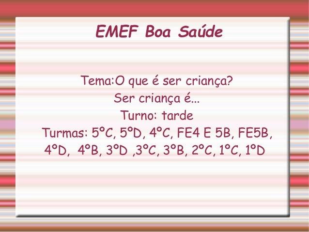 EMEF Boa Saúde  Tema:O que é ser criança?  Ser criança é...  Turno: tarde  Turmas: 5ºC, 5ºD, 4ºC, FE4 E 5B, FE5B,  4ºD, 4º...