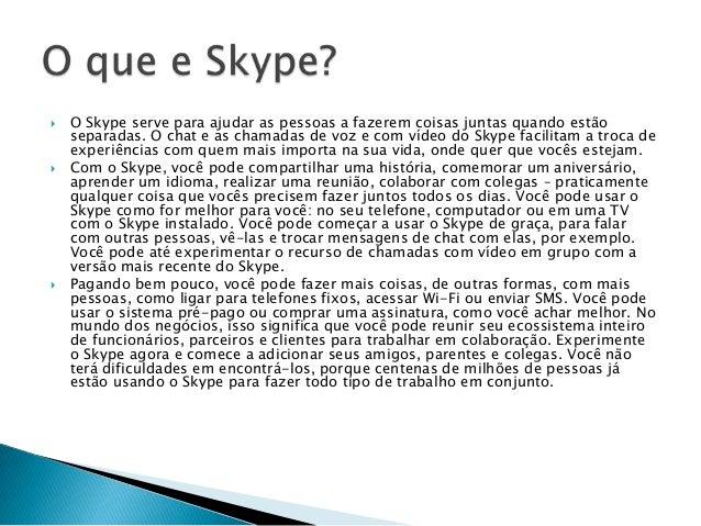  O Skype serve para ajudar as pessoas a fazerem coisas juntas quando estão separadas. O chat e as chamadas de voz e com v...