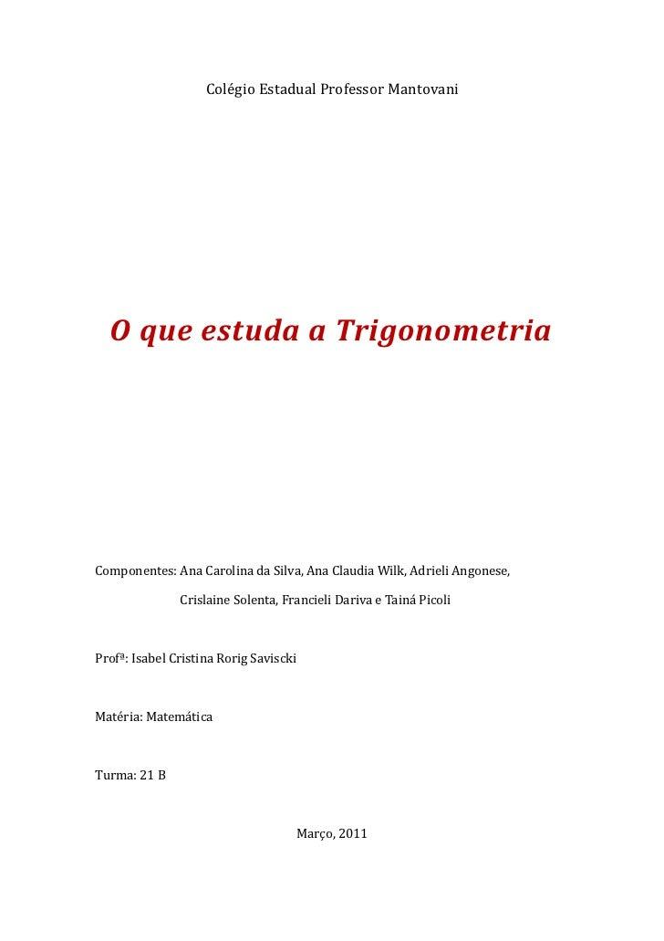 Colégio Estadual Professor Mantovani  O que estuda a TrigonometriaComponentes: Ana Carolina da Silva, Ana Claudia Wilk, Ad...