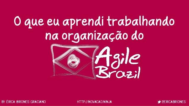 by Érica Briones Graciano http://inovacao.ninja @ericabriones O que eu aprendi trabalhando na organização do