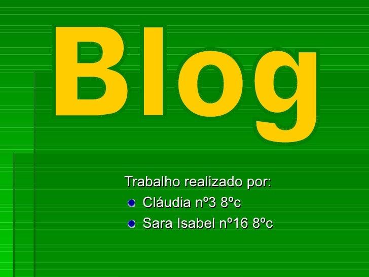 <ul><li>Trabalho realizado por: </li></ul><ul><li>Cláudia nº3 8ºc </li></ul><ul><li>Sara Isabel nº16 8ºc </li></ul>Blog
