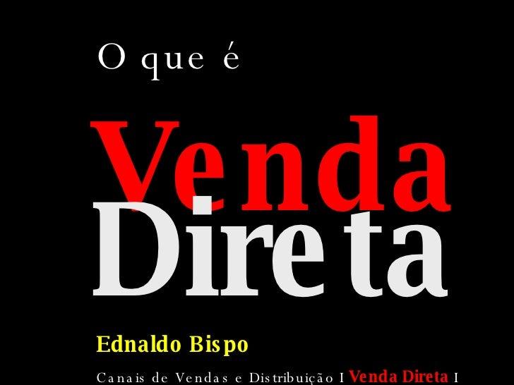 Venda   Direta Ednaldo Bispo Canais de Vendas e Distribuição I  Venda Direta   I 2008.01 O que é